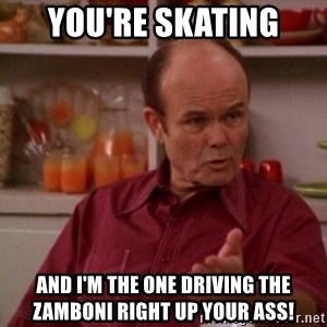 Red Forman - You're skating And I'm the one driving THE Zamboni right up your ass!
