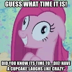Crazy Pinkie Pie - GUESS WHAT TIME IT IS! did you know its time to....Die! Have a cupcake*laughs like crazy*