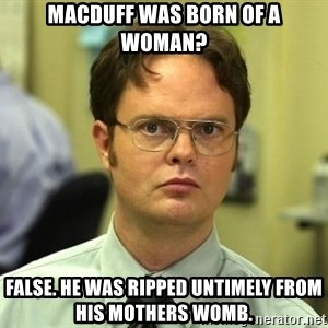 False guy - Macduff was born of a woman? false. He was ripped untimely from his mothers womb.