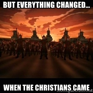 until the fire nation attacked. - But Everything Changed... When the christians came