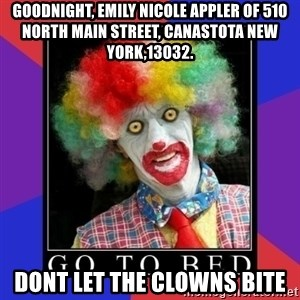 go to bed clown  - Goodnight, Emily NicOle appleR of 510 North Main Street, canastota New York,13032. Dont let the clowns bitE