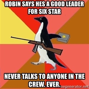 Socially Fed Up Penguin - ROBIN SAYS HES A GOOD LEADER FOR SIX STAR NEVER TALKS TO ANYONE IN THE CREW. EVER.