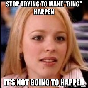 """regina george fetch - Stop trying to make """"bing"""" happen It's not going to happen"""