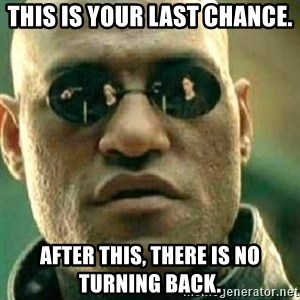 What If I Told You - This is your last chance.  After this, there is no turning back.