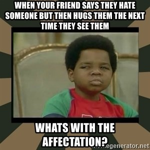 What you talkin' bout Willis  - When your friend says they hate someone but then hugs them the next time they see them whats with the affectation?