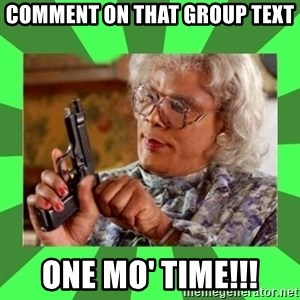 Madea - Comment on that group TEXT  One mo' time!!!