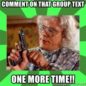 Madea - Comment on that GROUP TEXT  One MORE TIME!!