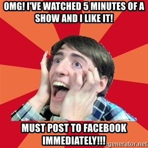 Super Excited - OMG! I've watched 5 minutes of a show and I like it! Must post to facebook immediately!!!