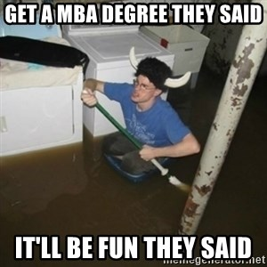 it'll be fun they say - Get a MBa degree they said It'll be fun they said