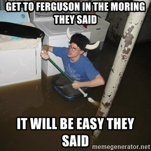 X they said,X they said - Get to ferguson in the moring they said It will be easy they said