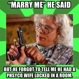 """Madea - """"Marry me"""" he said But he forgot to tell me he had a phSyco wife locked in A room."""