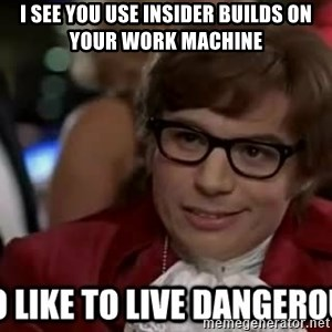I too like to live dangerously - I see you use Insider builds on your work machine