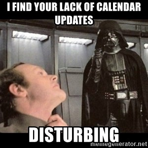 I find your lack of faith disturbing - I find your lack of calendar updates disturbing