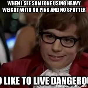 I too like to live dangerously - When i see someone using heavy weight wiTh no pins and no spotter