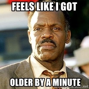 I'm Getting Too Old For This Shit - fEELS LIKE i GOT  OLDER BY a minute