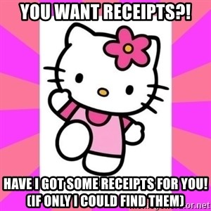 Hello Kitty - You want receipts?! Have I got some receipts For you! (If only I could find them)