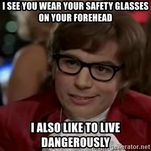 Austin Power - I see you wear your safety glasses on your forehead I also like to live dangerously