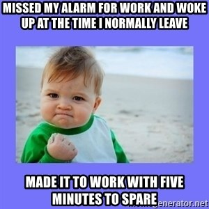 Baby fist - missed my alarm for work and woke up at the time i normally leave made it to work with five minutes to spare