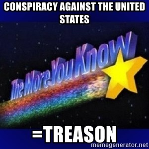 The more you know - Conspiracy agaInst The UNITED STATES =TREASON