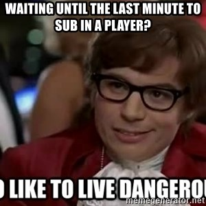 I too like to live dangerously - waiting until the last minute to sub in a player?