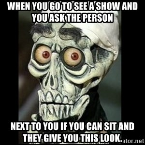 Achmed the dead terrorist - When you go to see a show and you asK the person   Next to you if you can sit and they give you this look.