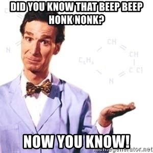 Bill Nye - Did you know that beep beep honk nONk? Now you know!