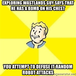 Fallout 3 - Exploring wastlands guy says that he has a bomb on his chest You atTemPt to DEFUSE it Random robot attacks