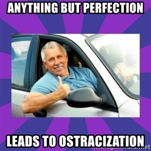 Perfect Driver - Anything but perfection leads to ostracization