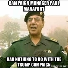 Baghdad Bob - campaign manager paul manafort Had nothing to do with the trump campaign
