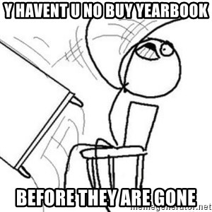 Flip table meme - y havent u no buy yearbook BEFORE THEY ARE GONE