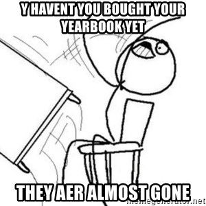 Flip table meme - Y HAVENT YOU BOUGHT YOUR YEARBOOK YET THEY AER ALMOST GONE