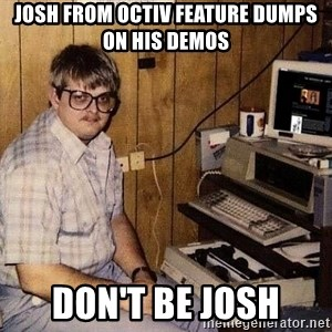 Nerd - Josh from octiv feature dumps on his demos don't be josh
