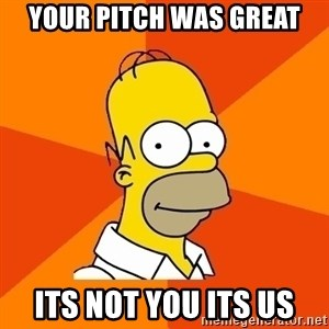 Homer Advice - Your pitch was great its not you its us