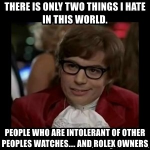 Dangerously Austin Powers - There is only two things I hate in this world. People who are intolerant of other peoples watches.... and Rolex owners