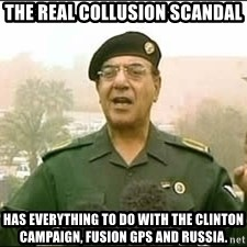 Baghdad Bob - THE REAL COLLUSION SCANDAL has everything to do with the Clinton campaign, Fusion GPS and Russia.