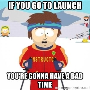 You're gonna have a bad time - If you go to Launch You're gonna have a bad time
