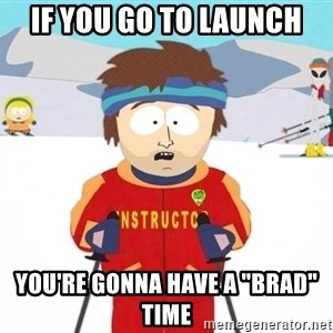 """You're gonna have a bad time - if you go to launch you're gonna have a """"brad"""" time"""