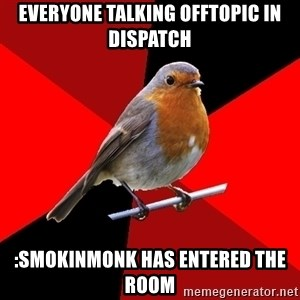 Retail Robin - Everyone talking offtopic in Dispatch :SmokinMonk has entered the room