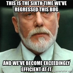 exceedingly efficient - This is the sixth time we've regressed this bug and We've become exceedingly efficient at it