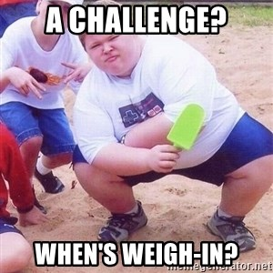 American Fat Kid - A challenge? When's weigh-in?