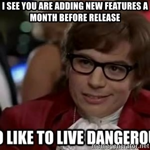 I too like to live dangerously - I see you are adding new features a month before release