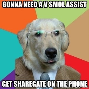 Business Dog - Gonna need a V Smol assist get sharegate on the phone