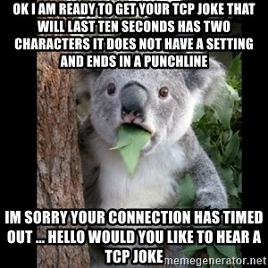 Koala can't believe it - ok i am ready to get your tcp joke that will last ten seconds has two characters it does not have a setting and ends in a punchline im sorry your connection has timed out ... hello would you like to hear a tcp joke