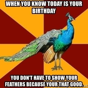 Thespian Peacock - When you know Today is your Birthday You don't have to show your feathers because your that good.