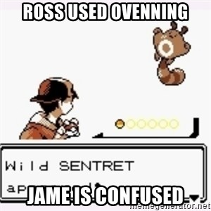 a wild pokemon appeared - Ross used Ovenning Jame Is Confused