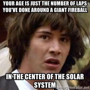 Conspiracy Keanu - Your age is just the number of laps you've done around a giant fireball  In the center of the solar system