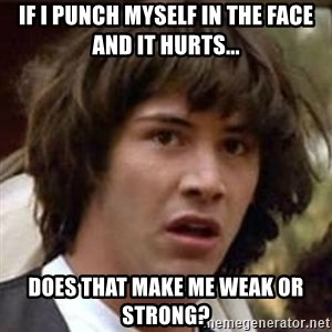 Conspiracy Keanu - If I punch myself in the face and it hurts... Does that make me weak or strong?