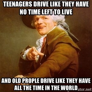 Joseph Ducreux - Teenagers drive like they have No time left to live And old prople drive like they have all the time in the world