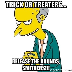 Mr Burns meme - Trick or TREATERS... RELEASE THE HOUNDS, SMITHERS!!!