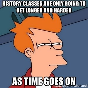 Futurama Fry - History classes are only going to get longer and harder  As time goes on